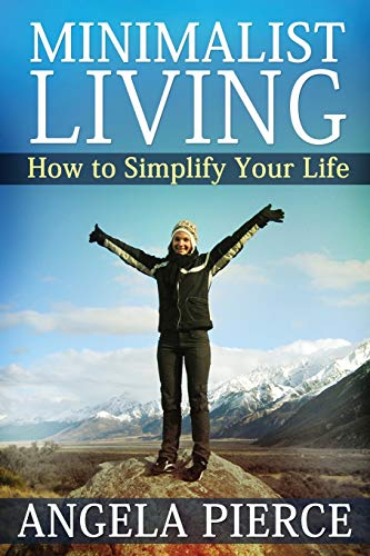 Minimalist Living: How to Simplify Your Life: Pierce, Angela