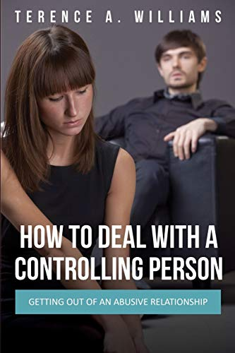 How to Deal with a Controlling Person: Getting Out of an Abusive Relationship: Williams, Terence