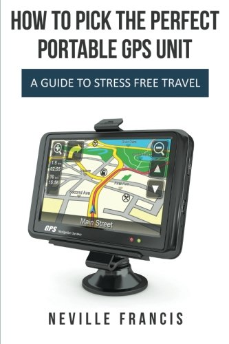 How to Pick the Perfect Portable GPS Unit: A Guide to Stress Free Travel: Neville Francis
