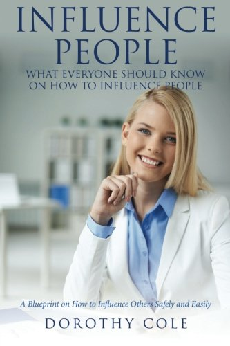 Influence People: What Everyone Should Know on How to Influence People: A Blueprint on How to ...