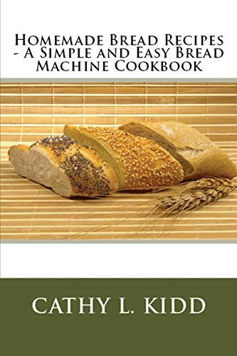 Homemade Bread Recipes - A Simple and Easy Bread Machine Cookbook: Cathy Kidd