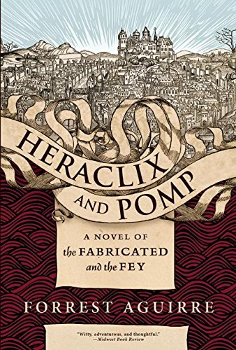 Heraclix and Pomp: A Novel of the Fabricated and the Fey: Aguirre, Forrest