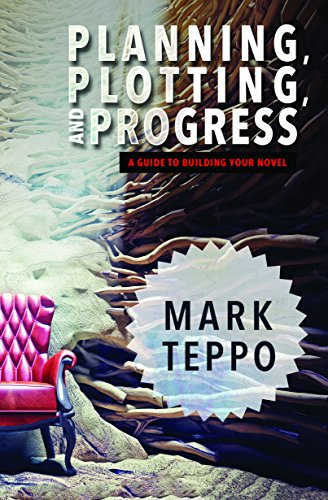 Planning, Plotting, and Progress: A Guide to Building Your Novel: Mark Teppo