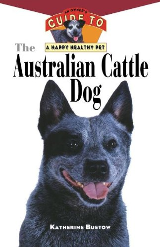 9781630260521: The Australian Cattle Dog: An Owner's Guide to a Happy Healthy Pet (Your Happy Healthy P)