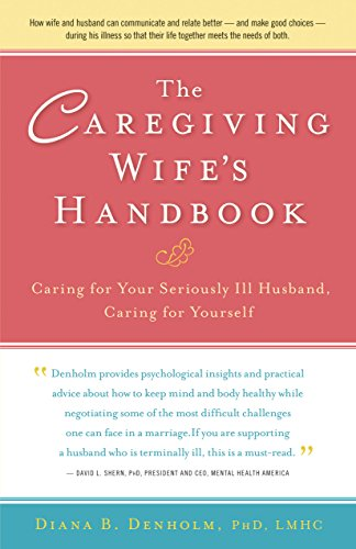 The Caregiving Wife's Handbook: Caring for Your Seriously Ill Husband, Caring for Yourself: ...