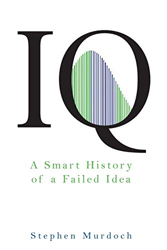 IQ: A Smart History of a Failed Idea: Murdoch, Stephen