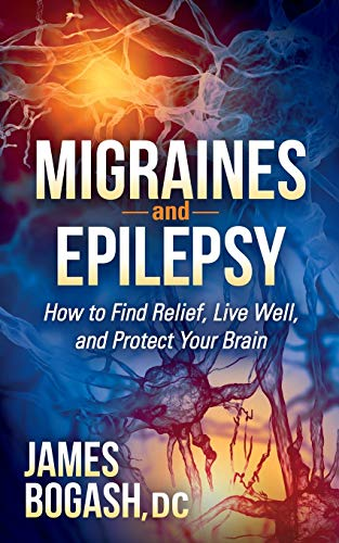 Migraines and Epilepsy: How to Find Relief, Live Well, and Protect Your Brain: Bogash DC, James