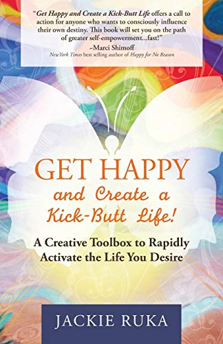 Get Happy and Create a Kick-Butt Life: A Creative Toolbox to Rapidly Activate the Life You Desire: ...