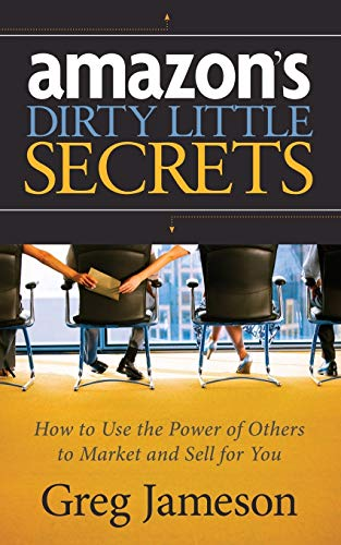 Amazon's Dirty Little Secrets: How to Use the Power of Others to Market and Sell for You: ...