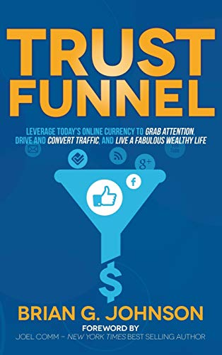 Trust Funnel: Leverage Today's Online Currency to Grab Attention, Drive and Convert Traffic, ...