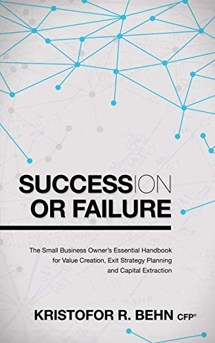 Succession or Failure: The Small Business Owner's Essential Handbook for Value Creation, Exit ...