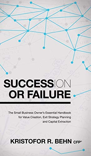 9781630473563: Succession or Failure: The Small Business Owner's Essential Handbook for Value Creation, Exit Strategy Planning and Capital Extraction