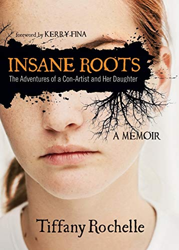 Insane Roots: The Adventures of a Con-Artist and Her Daughter a Memoir: Tiffany Rochelle