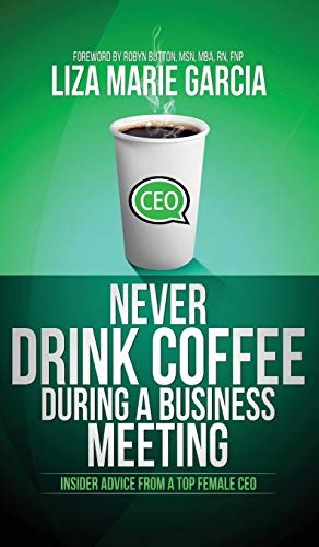 Never Drink Coffee During a Business Meeting: Insider Advice from a Top Female CEO: Liza Marie ...