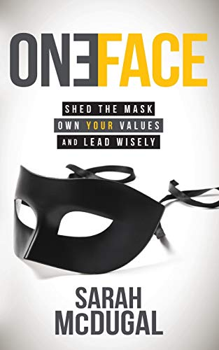 One Face: Shed the Mask, Own Your Values, and Lead Wisely: McDugal, Sarah