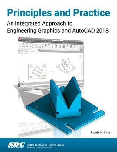 Principles and Practice: An Integrated Approach to Engineering Graphics and AutoCAD 2018: Randy Shih