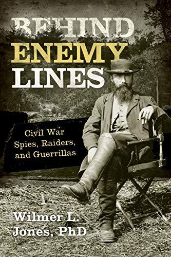 Behind Enemy Lines: Civil War Spies, Raiders, and Guerrillas: Jones, Wilmer L.