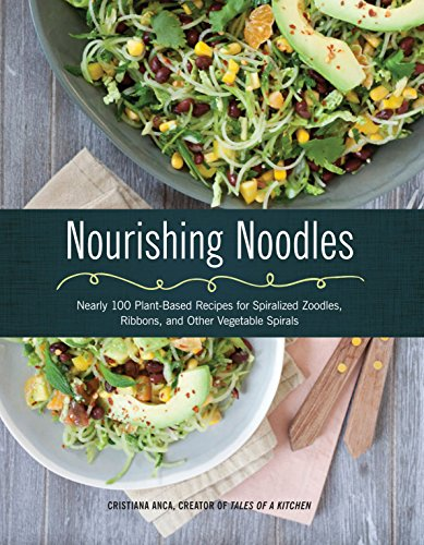 Nourishing Noodles: Nearly 100 Plant-Based Recipes for Spiralized Zoodles, Ribbons, and Other ...