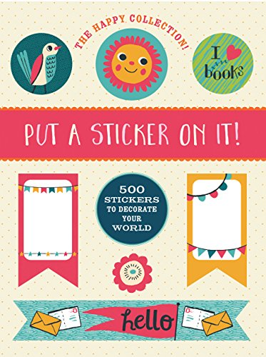 The Happy Collection: Put a Sticker On It!: 500 Artisanal Stickers for you to Decorate Your World: ...