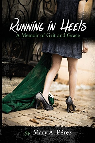 Running in Heels: A Memoir of Grit and Grace (Outdated Edition): Pérez, Mary A.