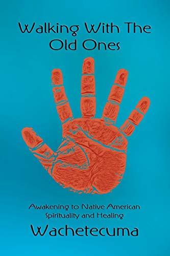 Walking With The Old Ones: Awakening to Native American Spirituality and Healing: Wachetecuma