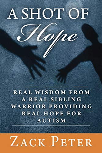 A Shot of Hope: Real Wisdom from a Real Sibling Warrior Providing Real Hope for Autism: Peter, Zack