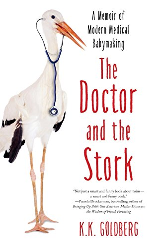 The Doctor and the Stork: A Memoir of Modern Medical Babymaking: Golderg, K. K.