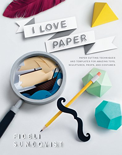 I Love Paper: Paper-Cutting Techniques and Templates for Amazing Toys, Sculptures, Props, and ...