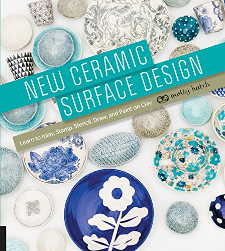 New Ceramic Surface Design: Learn to Inlay, Stamp, Stencil, Draw, and Paint on Clay: Molly Hatch