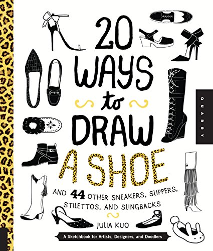 20 Ways to Draw a Shoe and 44 Other Sneakers, Slippers, Stilettos, and Slingbacks: A Sketchbook f...