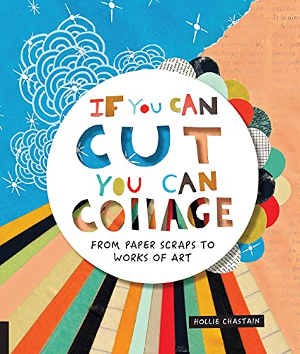 9781631593352: If You Can Cut, You Can Collage: From Paper Scraps to Works of Art