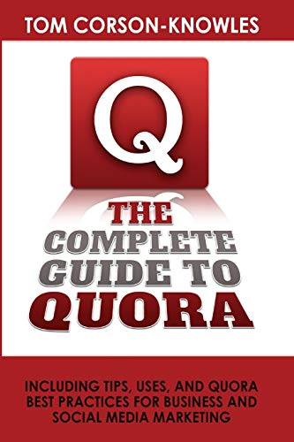 The Complete Guide to Quora: Including Tips, Uses, and Quora Best Practices for Business and Social...