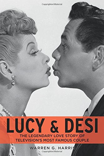 Lucy & Desi: The Legendary Love Story of Television's Most Famous Couple: Warren G. Harris