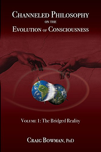 Channeled Philosophy on the Evolution of Consciousness Volume 1: The Bridged Reality: Craig Bowman
