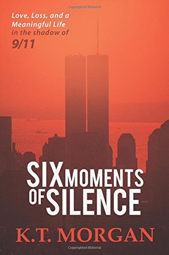 Six Moments of Silence: Love, Loss, and a Meaningful Life in the Shadow of 9/11: K. T. Morgan
