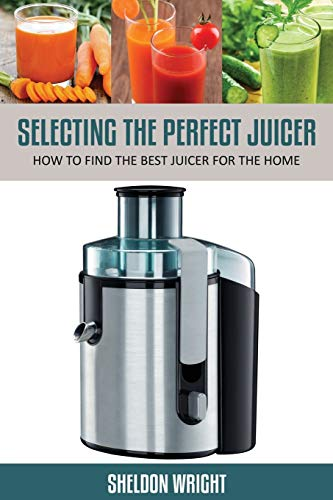 Selecting the Perfect Juicer: How to Find the Best Juicer for the Home: Sheldon Wright
