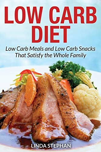 Low Carb Diet: Low Carb Meals and Low Carb Snacks That Satisfy the Whole Family: Linda Stephan