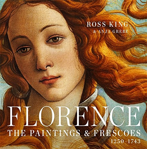 Florence: The Paintings & Frescoes, 1250-1743: King, Ross, Grebe, Anja