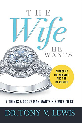 The Wife He Wants: 7 Things A Godly Man Wants His Wife To Be: Lewis, Tony V.