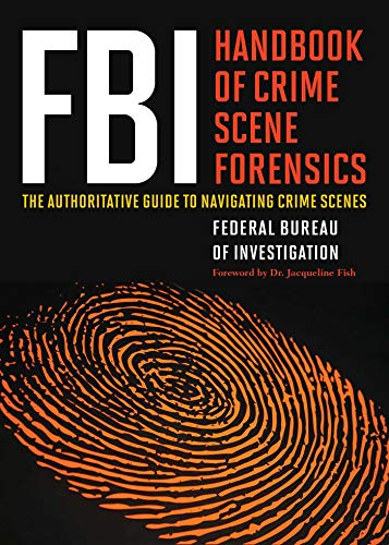 FBI Handbook of Crime Scene Forensics: The Authoritative Guide to Navigating Crime Scenes: Federal ...