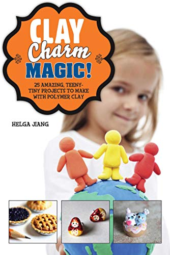 Clay Charm Magic!: 25 Amazing, Teeny-Tiny Projects to Make with Polymer Clay: Jiang, Helga