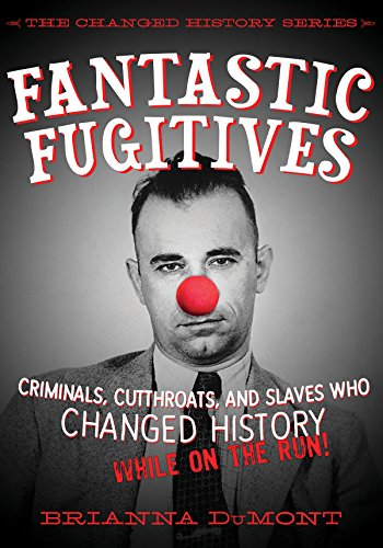 Fantastic Fugitives: Criminals, Cutthroats, and Rebels Who Changed History (While on the Run!): ...