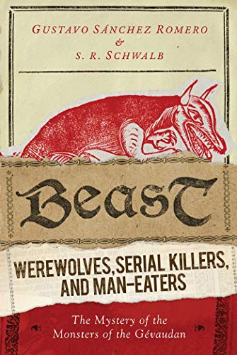 Beast: Werewolves, Serial Killers, & Man-Eaters: The Mystery of the Monsters of the Gevaudan: ...