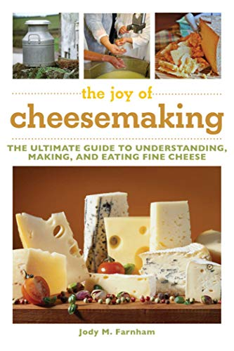 The Joy of Cheesemaking: The Ultimate Guide to Understanding, Making, and Eating Fine Cheese: ...