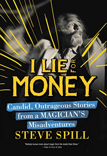 I Lie for Money: Candid, Outrageous Stories from a Magician?s Misadventures: Steve Spill
