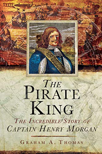 The Pirate King: The Incredible Story of the Real Captain Morgan: Thomas, Graham A.