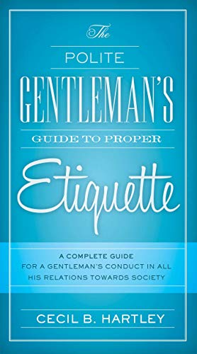 9781632205285: The Polite Gentlemen's Guide to Proper Etiquette: A Complete Guide for a Gentleman's Conduct in All His Relations Towards Society
