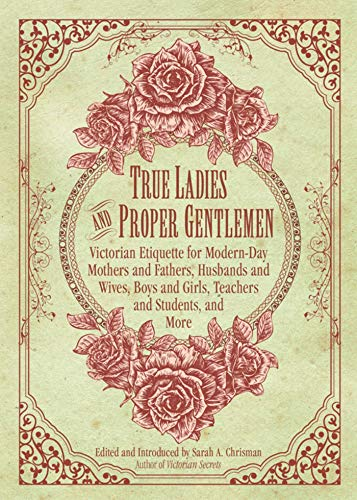 True Ladies and Proper Gentlemen: Victorian Etiquette for Modern-Day Mothers and Fathers, Husband...