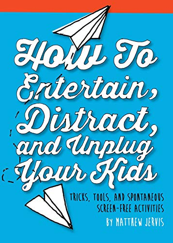 9781632206251: How to Entertain, Distract, and Unplug Your Kids: Tricks, Tools, and Spontaneous Screen-Free Activities