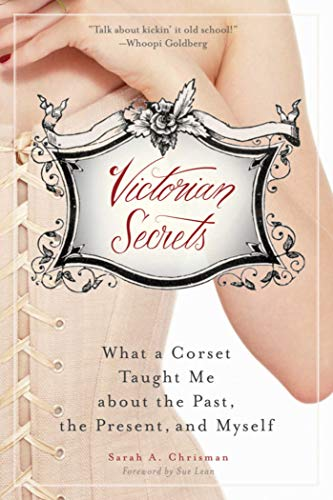 Victorian Secrets: What a Corset Taught Me about the Past, the Present, and Myself: Chrisman, Sarah...